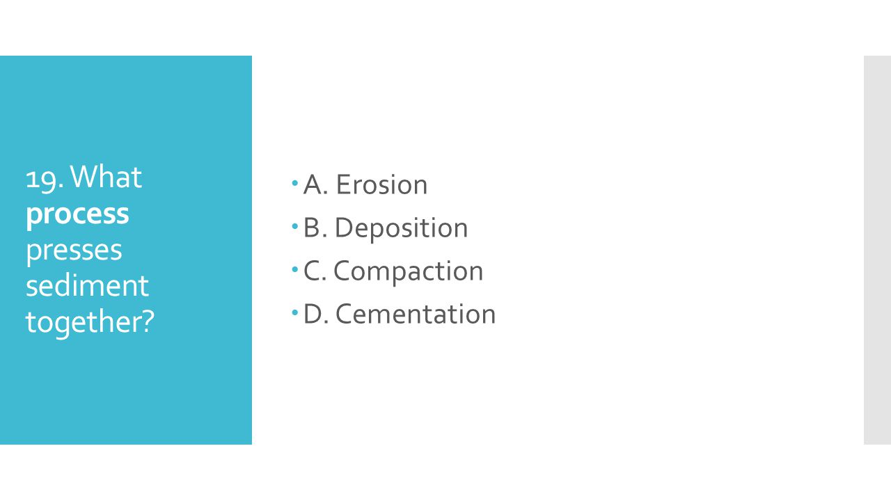 19. What process presses sediment together? AA. Erosion BB. Deposition CC. Compaction DD. Cementation