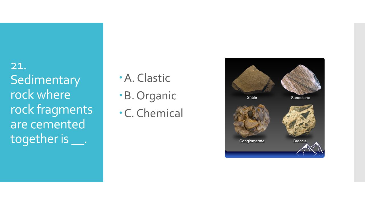 21. Sedimentary rock where rock fragments are cemented together is __. AA. Clastic BB. Organic CC. Chemical
