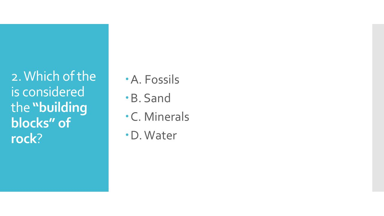 """2. Which of the is considered the """"building blocks"""" of rock? AA. Fossils BB. Sand CC. Minerals DD. Water"""
