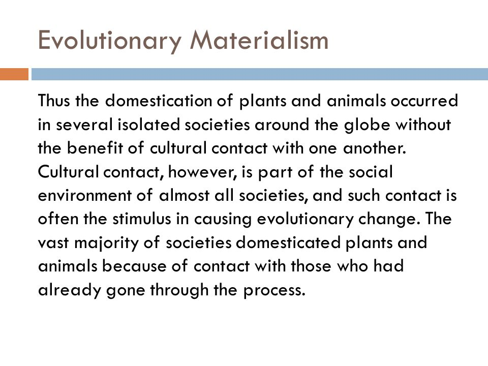 Evolutionary Materialism Thus the domestication of plants and animals occurred in several isolated societies around the globe without the benefit of cultural contact with one another.