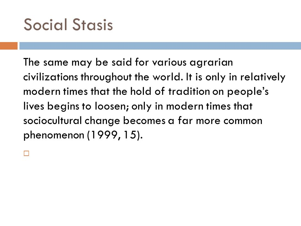 Social Stasis The same may be said for various agrarian civilizations throughout the world. It is only in relatively modern times that the hold of tra