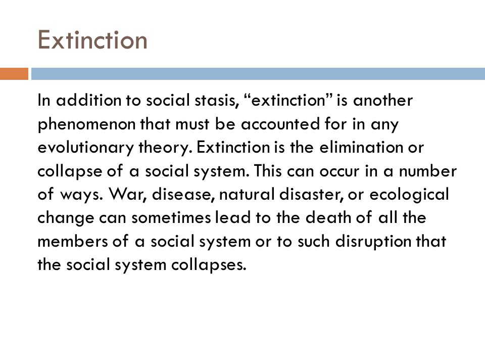 """Extinction In addition to social stasis, """"extinction"""" is another phenomenon that must be accounted for in any evolutionary theory. Extinction is the e"""