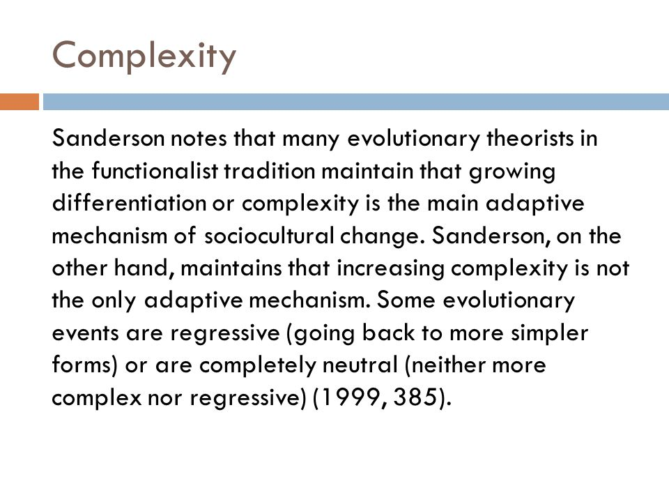 Complexity Sanderson notes that many evolutionary theorists in the functionalist tradition maintain that growing differentiation or complexity is the main adaptive mechanism of sociocultural change.