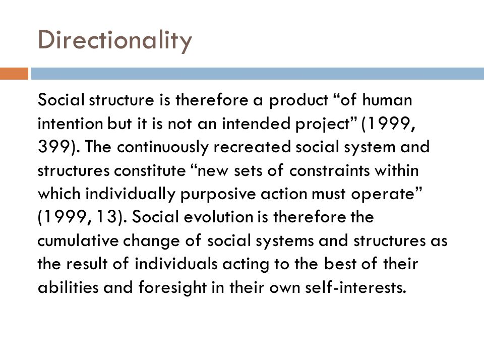 """Directionality Social structure is therefore a product """"of human intention but it is not an intended project"""" (1999, 399). The continuously recreated"""