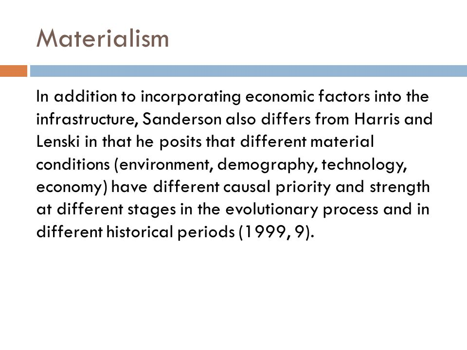 Materialism In addition to incorporating economic factors into the infrastructure, Sanderson also differs from Harris and Lenski in that he posits that different material conditions (environment, demography, technology, economy) have different causal priority and strength at different stages in the evolutionary process and in different historical periods (1999, 9).
