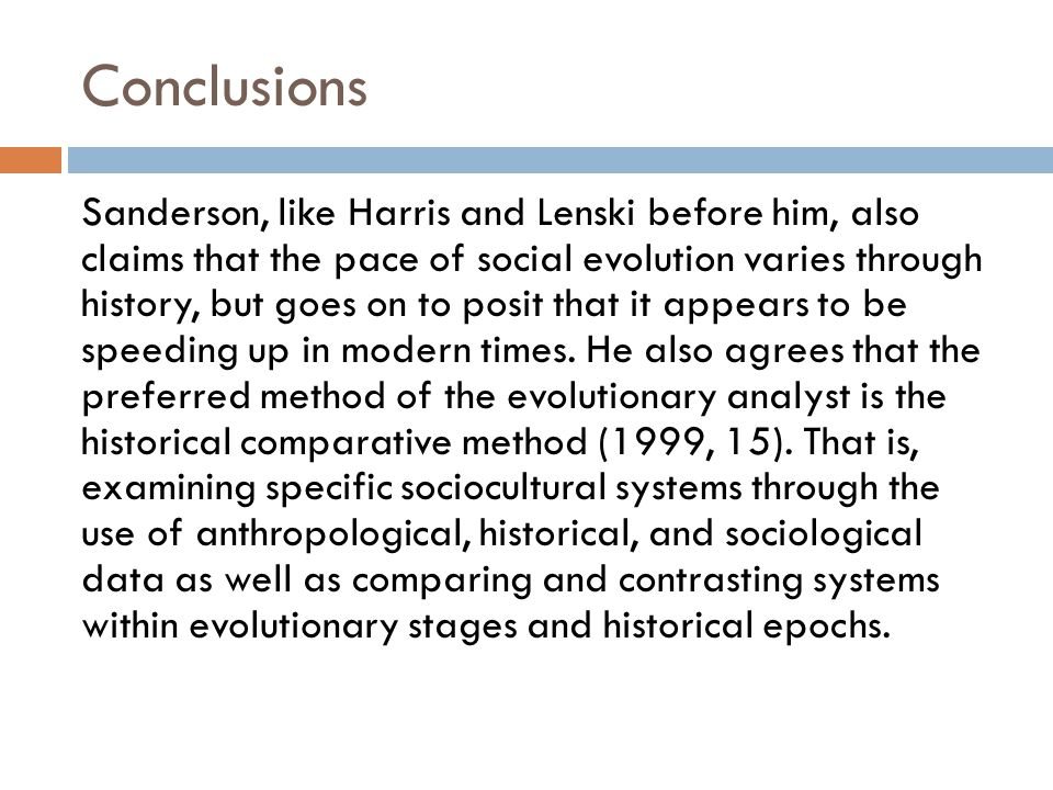 Conclusions Sanderson, like Harris and Lenski before him, also claims that the pace of social evolution varies through history, but goes on to posit that it appears to be speeding up in modern times.