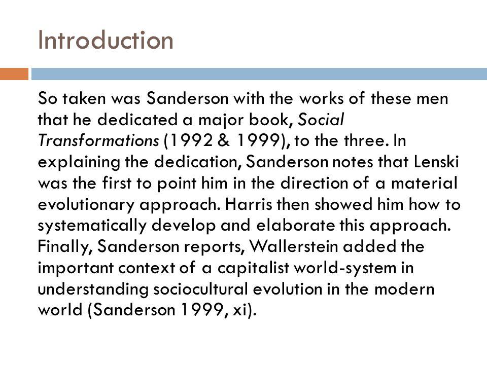 Introduction The second characteristic of Sanderson's work that I wish to note in this brief presentation is the heavy reliance that Sanderson places on anthropological, historical, and sociological data in testing his theoretical propositions.