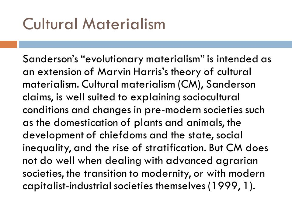 Cultural Materialism Harris's CM, according to Sanderson, has not developed concepts or posited relationships that allow for a full examination of inequality within and between modern nation-states, and has not adequately developed a vocabulary or strategy for dealing with such phenomena as corporate capitalism, modern war, or the influence of mass media on political behavior.