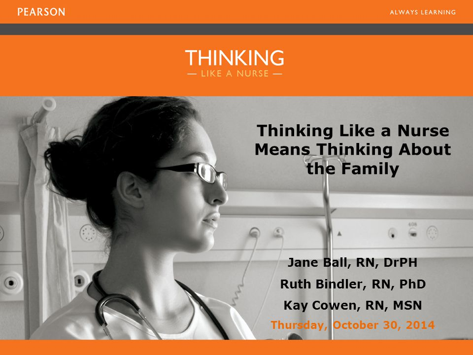 Thinking Like a Nurse Means Thinking About the Family Jane Ball, RN, DrPH Ruth Bindler, RN, PhD Kay Cowen, RN, MSN Thursday, October 30, 2014