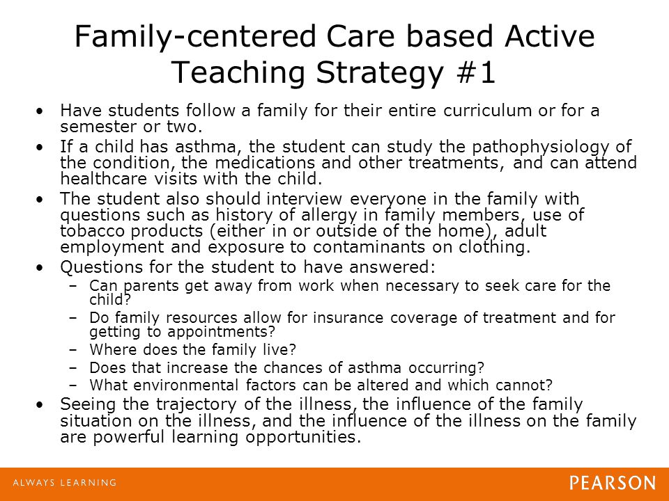 Family-centered Care based Active Teaching Strategy #1 Have students follow a family for their entire curriculum or for a semester or two. If a child