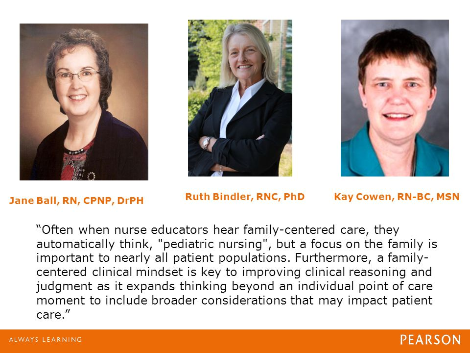 "Jane Ball, RN, CPNP, DrPH Ruth Bindler, RNC, PhDKay Cowen, RN-BC, MSN ""Often when nurse educators hear family-centered care, they automatically think,"