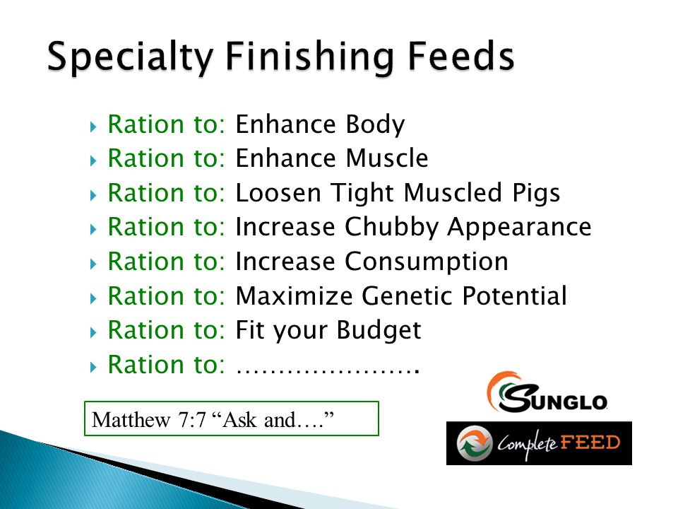  Ration to: Enhance Body  Ration to: Enhance Muscle  Ration to: Loosen Tight Muscled Pigs  Ration to: Increase Chubby Appearance  Ration to: Increase Consumption  Ration to: Maximize Genetic Potential  Ration to: Fit your Budget  Ration to: ………………….