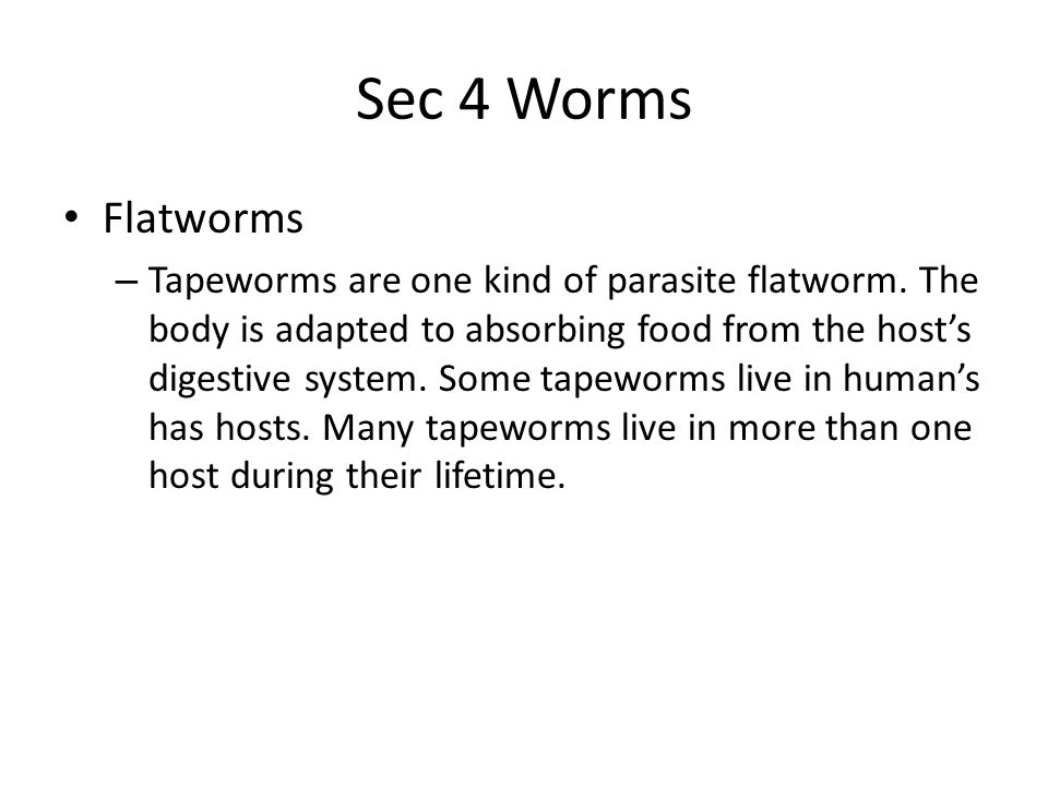 Sec 4 Worms Flatworms – Tapeworms are one kind of parasite flatworm. The body is adapted to absorbing food from the host's digestive system. Some tape