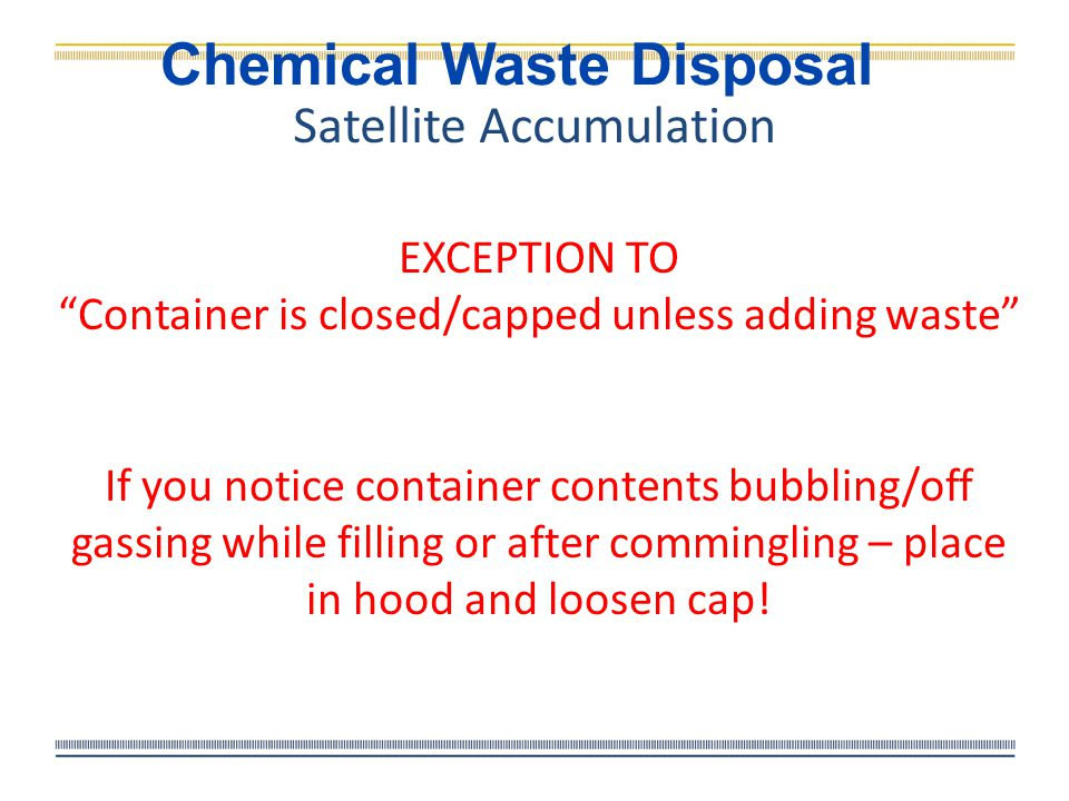 Chemical Waste Disposal Satellite Accumulation Label (3 things): Must be labeled as soon as first drop/mg of waste is put into the container.