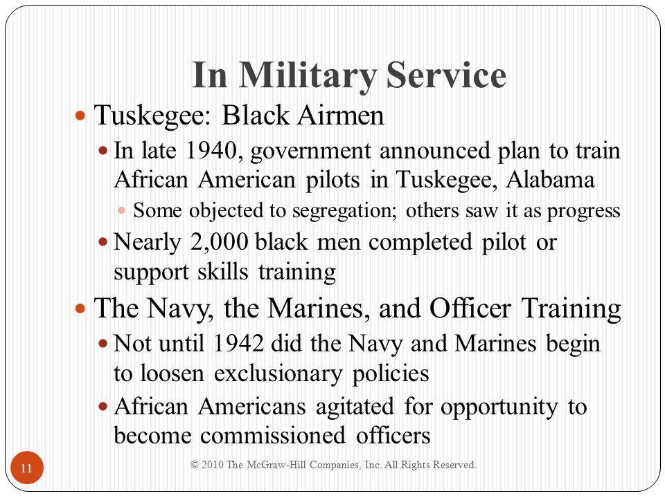 In Military Service Tuskegee: Black Airmen In late 1940, government announced plan to train African American pilots in Tuskegee, Alabama Some objected to segregation; others saw it as progress Nearly 2,000 black men completed pilot or support skills training The Navy, the Marines, and Officer Training Not until 1942 did the Navy and Marines begin to loosen exclusionary policies African Americans agitated for opportunity to become commissioned officers © 2010 The McGraw-Hill Companies, Inc.