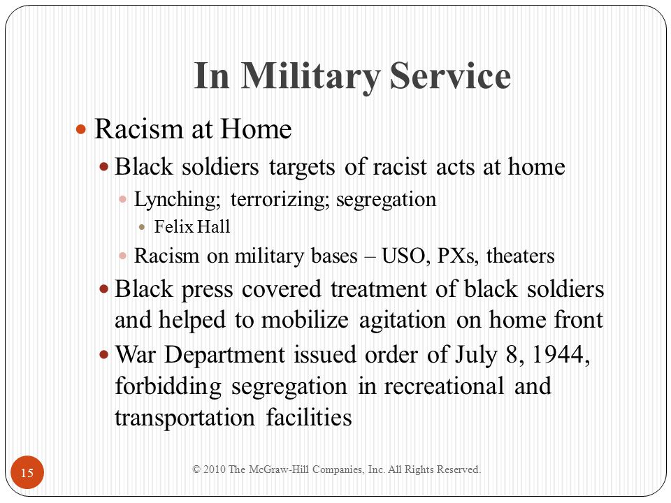 In Military Service Racism at Home Black soldiers targets of racist acts at home Lynching; terrorizing; segregation Felix Hall Racism on military bases – USO, PXs, theaters Black press covered treatment of black soldiers and helped to mobilize agitation on home front War Department issued order of July 8, 1944, forbidding segregation in recreational and transportation facilities © 2010 The McGraw-Hill Companies, Inc.