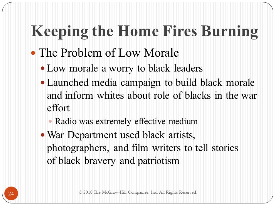 Keeping the Home Fires Burning The Problem of Low Morale Low morale a worry to black leaders Launched media campaign to build black morale and inform whites about role of blacks in the war effort Radio was extremely effective medium War Department used black artists, photographers, and film writers to tell stories of black bravery and patriotism © 2010 The McGraw-Hill Companies, Inc.