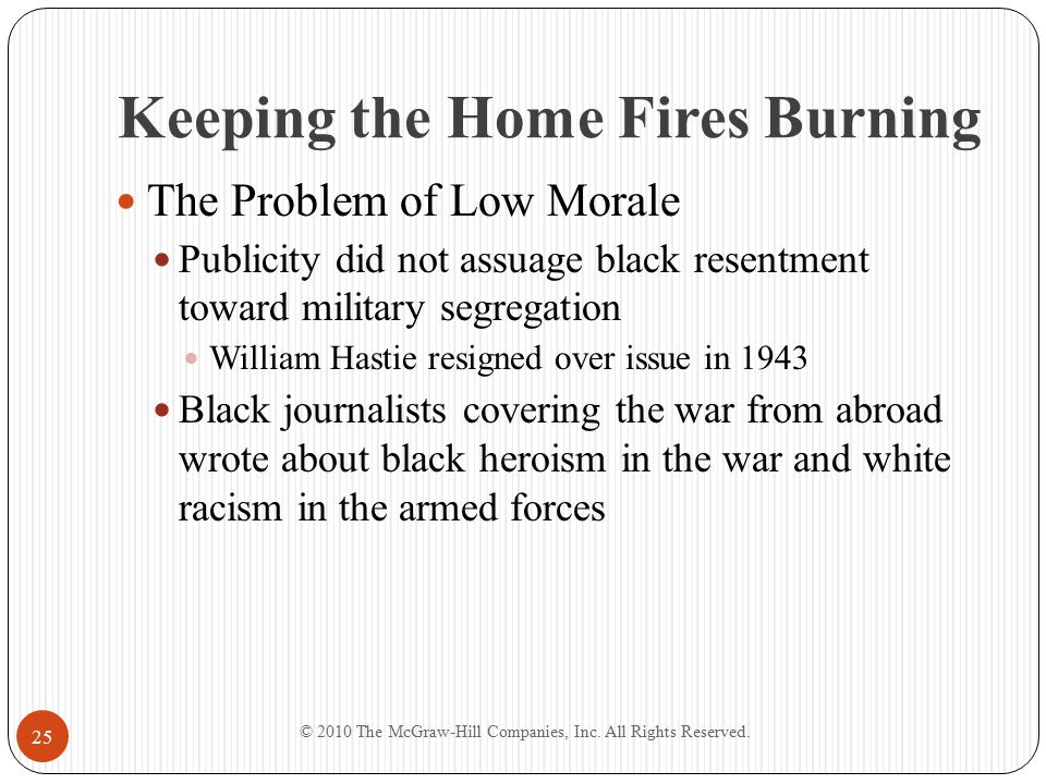 Keeping the Home Fires Burning The Problem of Low Morale Publicity did not assuage black resentment toward military segregation William Hastie resigned over issue in 1943 Black journalists covering the war from abroad wrote about black heroism in the war and white racism in the armed forces © 2010 The McGraw-Hill Companies, Inc.