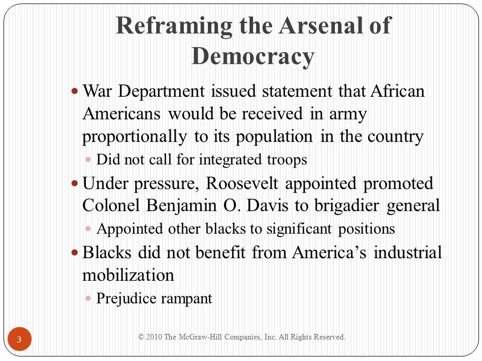 Reframing the Arsenal of Democracy War Department issued statement that African Americans would be received in army proportionally to its population in the country Did not call for integrated troops Under pressure, Roosevelt appointed promoted Colonel Benjamin O.