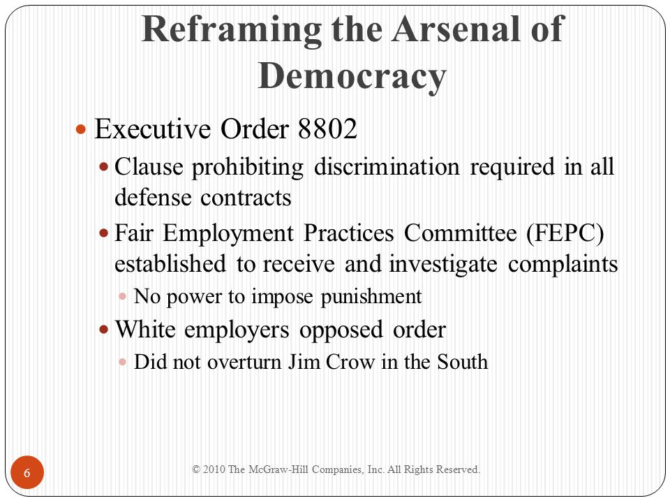 Reframing the Arsenal of Democracy Executive Order 8802 Clause prohibiting discrimination required in all defense contracts Fair Employment Practices Committee (FEPC) established to receive and investigate complaints No power to impose punishment White employers opposed order Did not overturn Jim Crow in the South © 2010 The McGraw-Hill Companies, Inc.