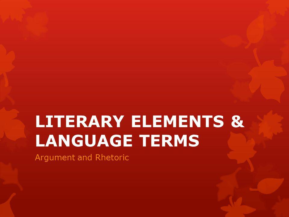 LITERARY ELEMENTS & LANGUAGE TERMS Argument and Rhetoric