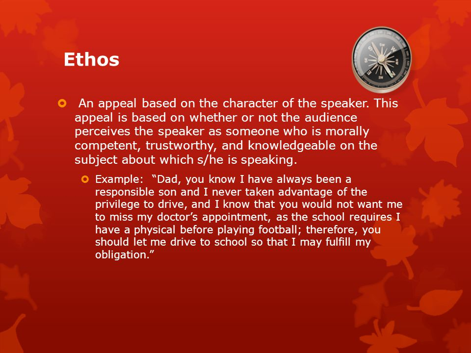 Ethos  An appeal based on the character of the speaker.