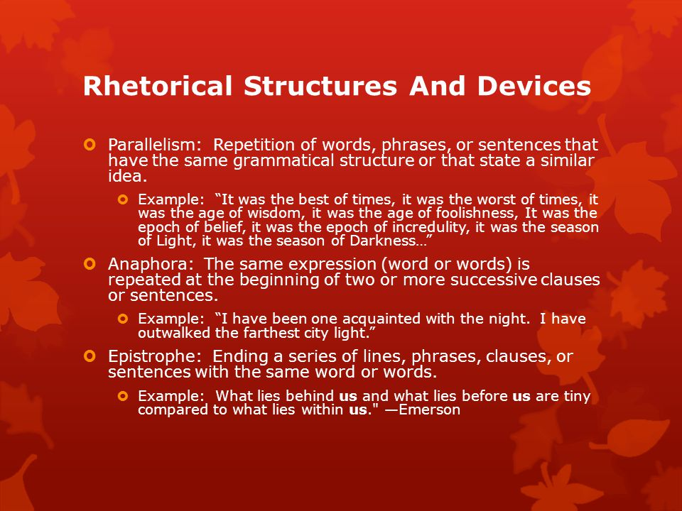 Rhetorical Structures And Devices  Parallelism: Repetition of words, phrases, or sentences that have the same grammatical structure or that state a similar idea.