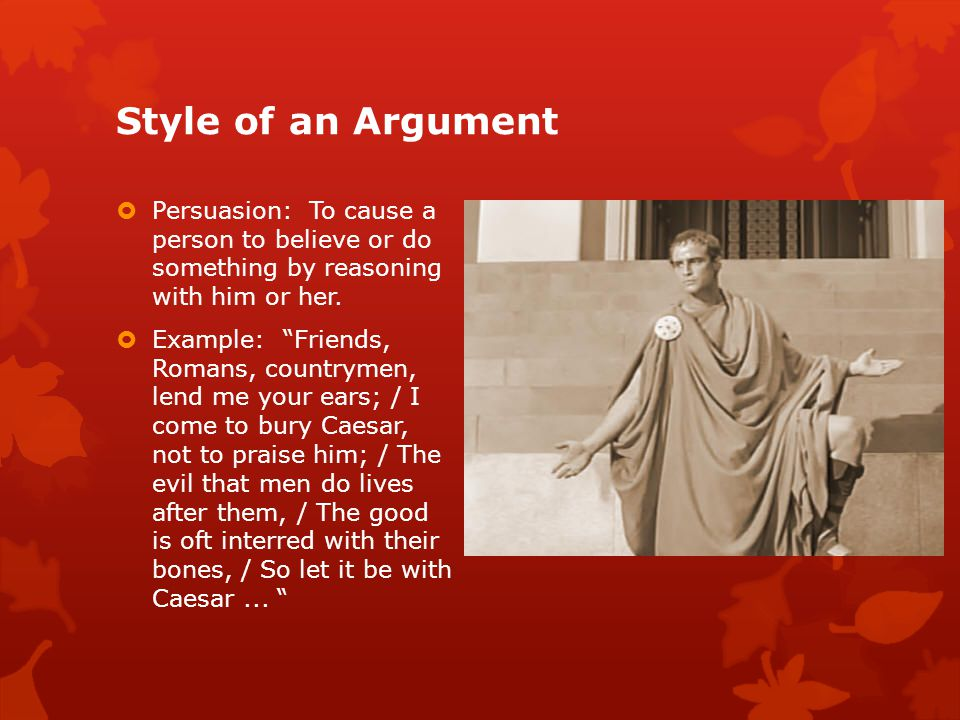 Style of an Argument  Persuasion: To cause a person to believe or do something by reasoning with him or her.