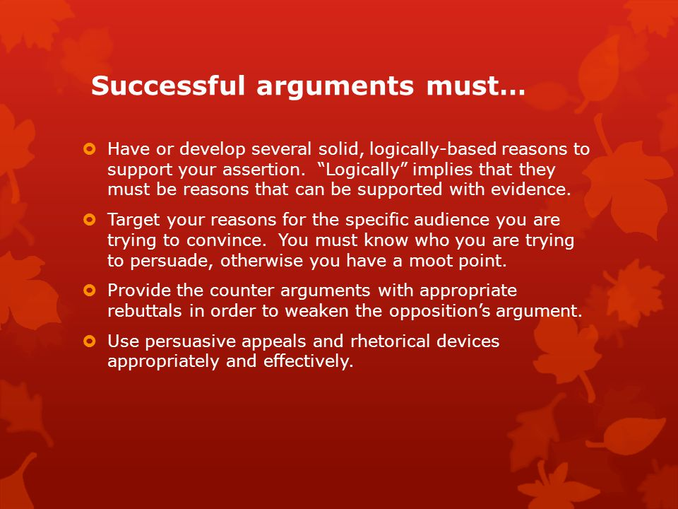 Successful arguments must…  Have or develop several solid, logically-based reasons to support your assertion.
