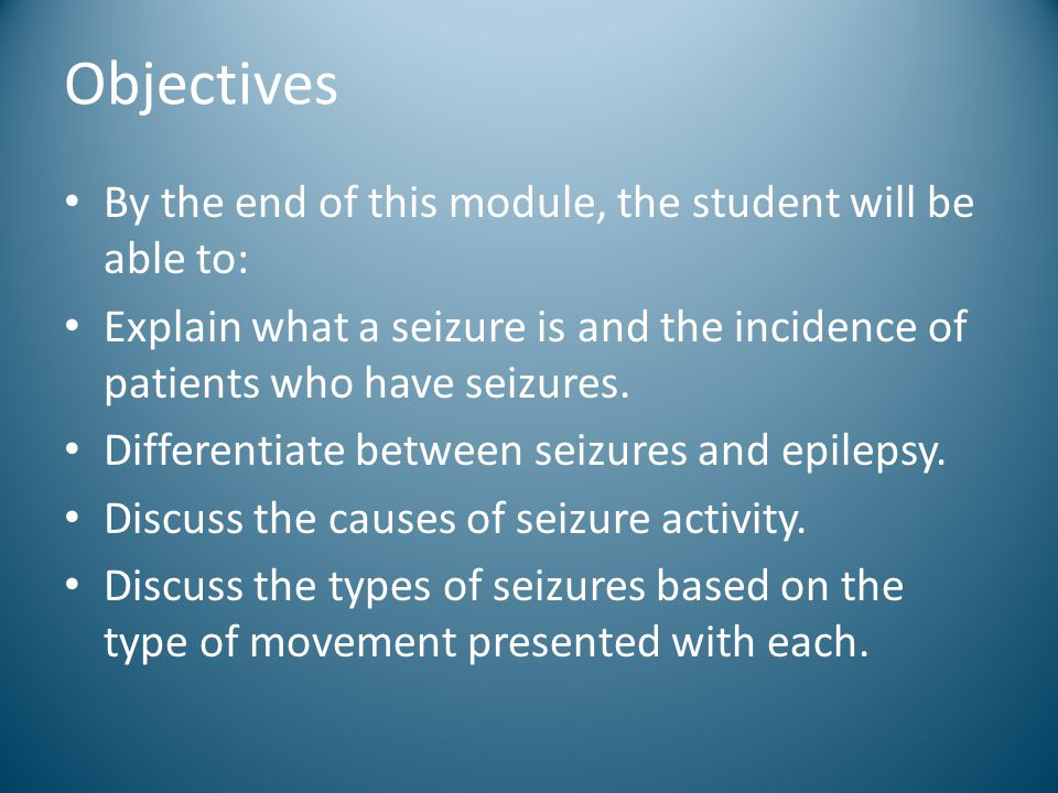 Objectives By the end of this module, the student will be able to: Explain what a seizure is and the incidence of patients who have seizures. Differen