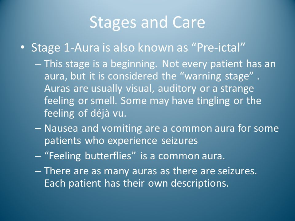 "Stages and Care Stage 1-Aura is also known as ""Pre-ictal"" – This stage is a beginning. Not every patient has an aura, but it is considered the ""warnin"