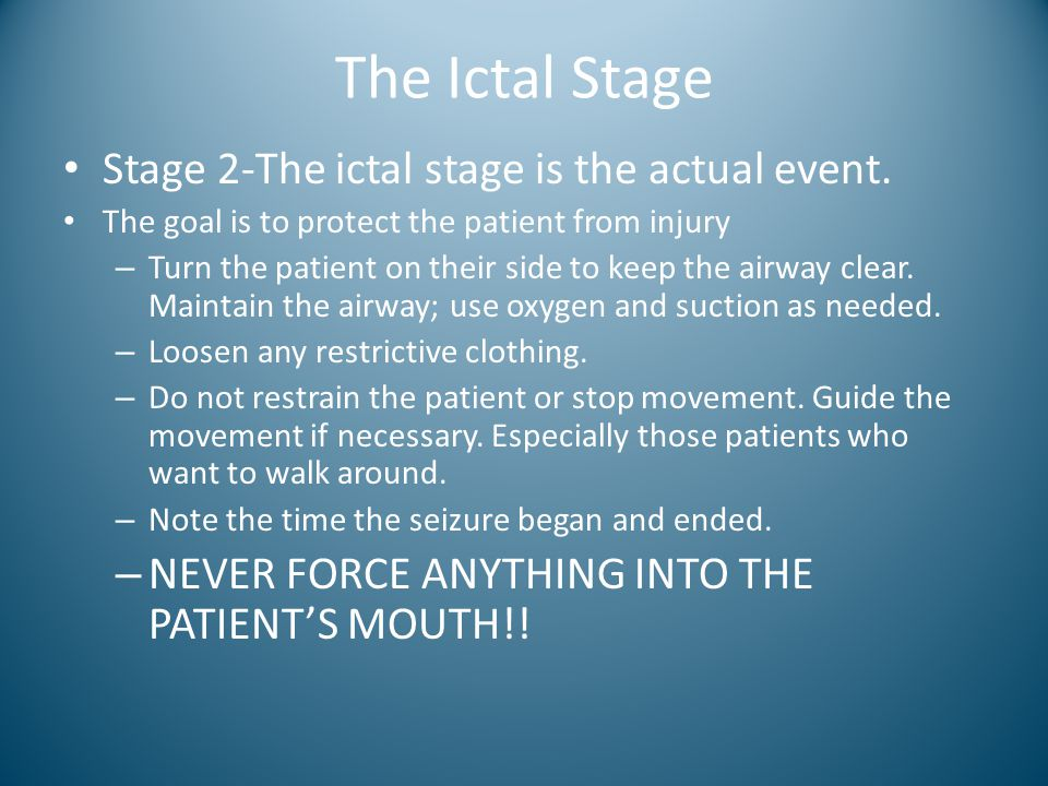 The Ictal Stage Stage 2-The ictal stage is the actual event. The goal is to protect the patient from injury – Turn the patient on their side to keep t