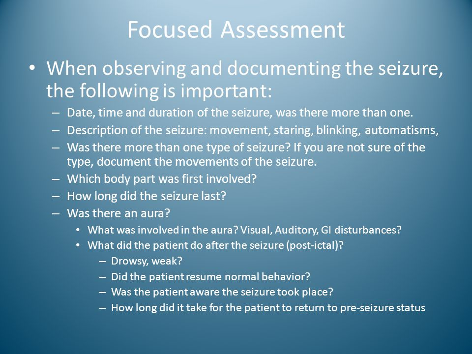 Focused Assessment When observing and documenting the seizure, the following is important: – Date, time and duration of the seizure, was there more th
