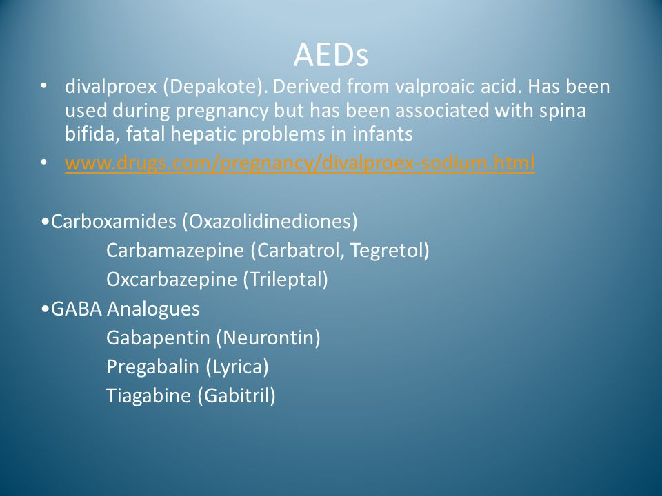AEDs divalproex (Depakote). Derived from valproaic acid. Has been used during pregnancy but has been associated with spina bifida, fatal hepatic probl