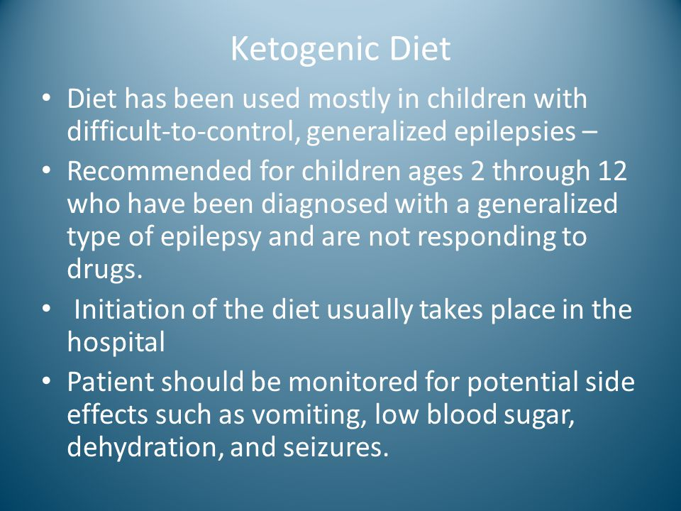 Ketogenic Diet Diet has been used mostly in children with difficult-to-control, generalized epilepsies – Recommended for children ages 2 through 12 wh