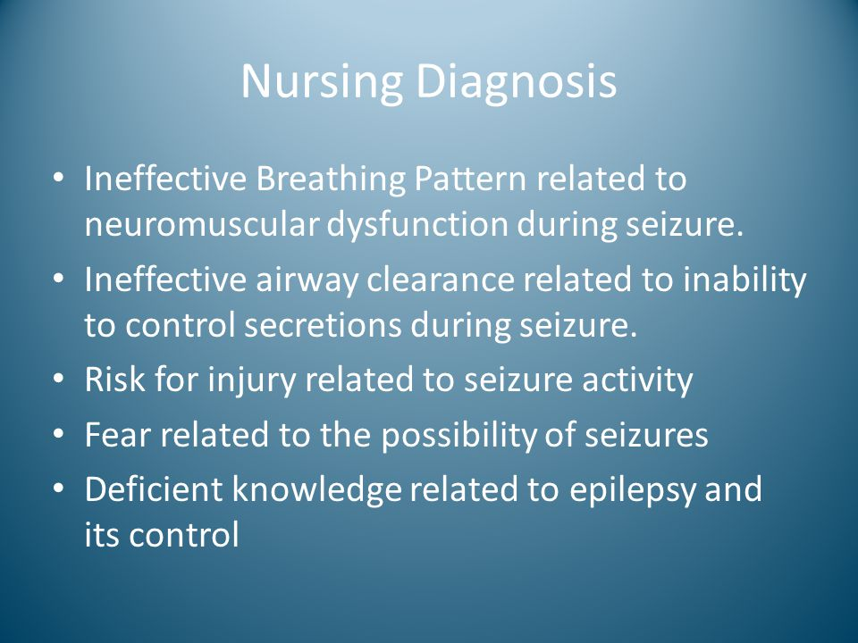 Nursing Diagnosis Ineffective Breathing Pattern related to neuromuscular dysfunction during seizure. Ineffective airway clearance related to inability
