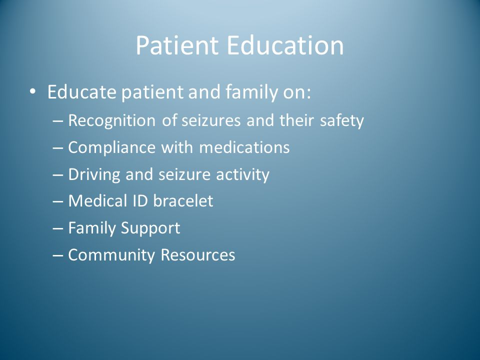 Patient Education Educate patient and family on: – Recognition of seizures and their safety – Compliance with medications – Driving and seizure activi