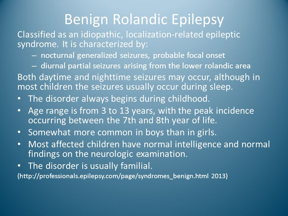 Benign Rolandic Epilepsy Classified as an idiopathic, localization-related epileptic syndrome. It is characterized by: – nocturnal generalized seizure