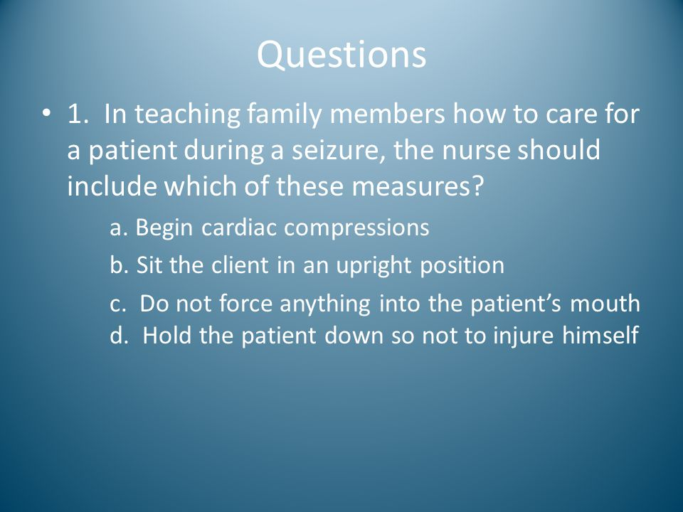Questions 1. In teaching family members how to care for a patient during a seizure, the nurse should include which of these measures? a. Begin cardiac