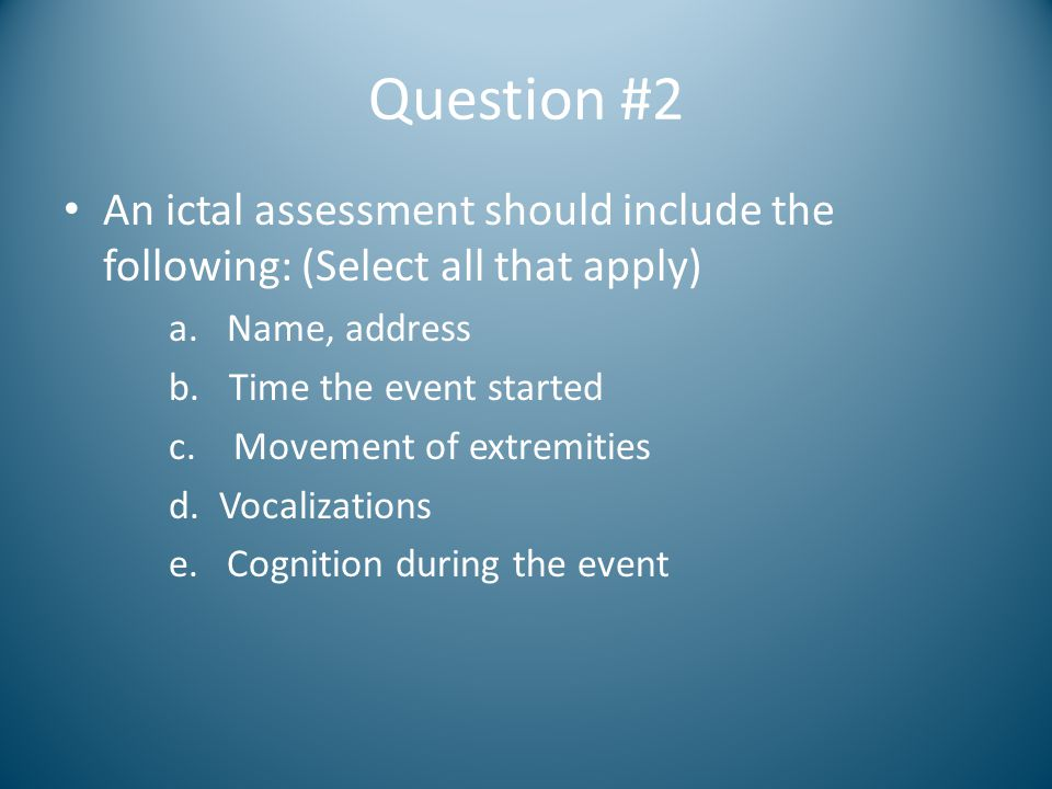 Question #2 An ictal assessment should include the following: (Select all that apply) a. Name, address b. Time the event started c. Movement of extrem