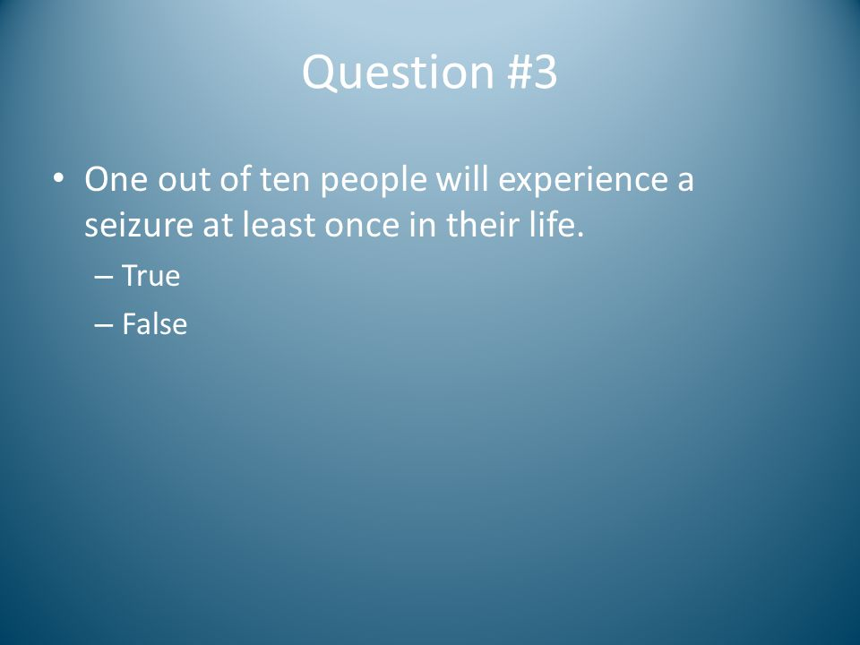 Question #3 One out of ten people will experience a seizure at least once in their life. – True – False