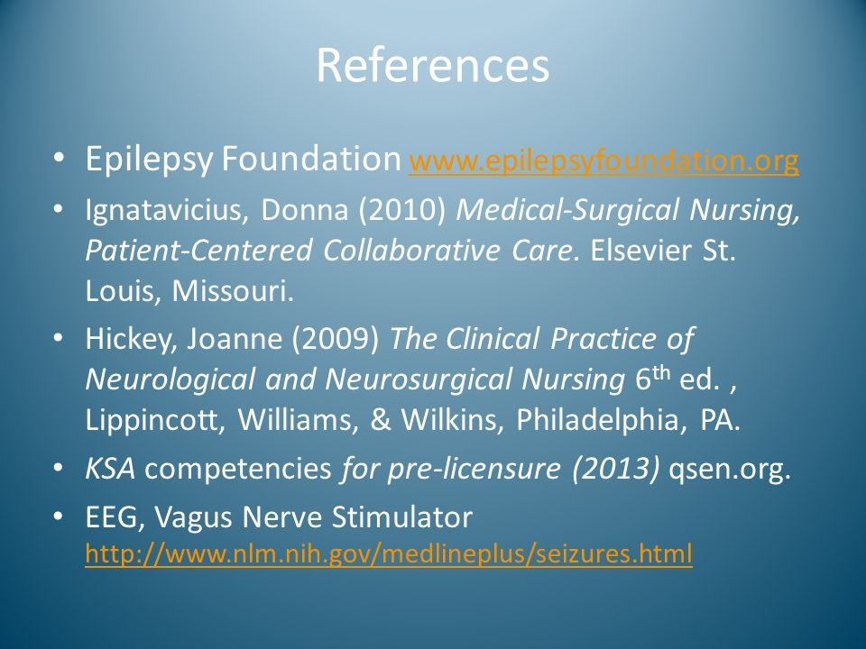 References Epilepsy Foundation www.epilepsyfoundation.org www.epilepsyfoundation.org Ignatavicius, Donna (2010) Medical-Surgical Nursing, Patient-Cent