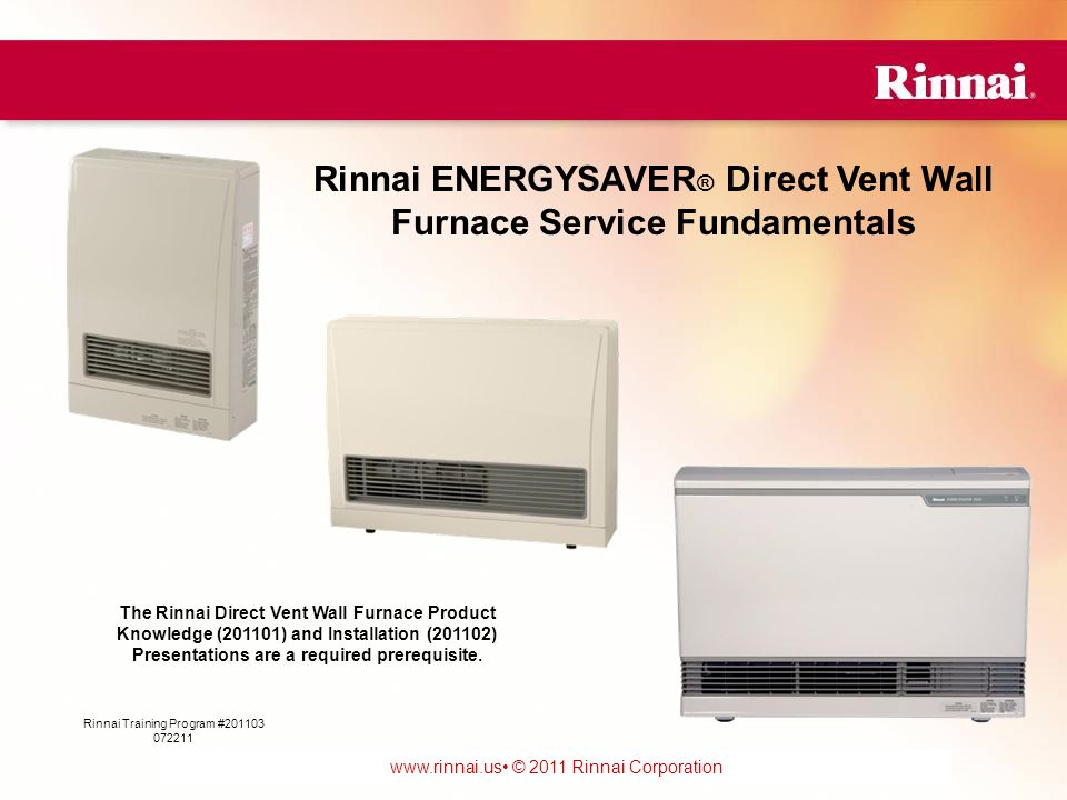 www.foreverhotwater.comwww.foreverhotwater.com www.comfortableheatingsolutions.com © 2007 Rinnai Corporation www.rinnai.us © 2011 Rinnai Corporation 1 Rinnai Training Program #201103 072211 Rinnai ENERGYSAVER ® Direct Vent Wall Furnace Service Fundamentals The Rinnai Direct Vent Wall Furnace Product Knowledge (201101) and Installation (201102) Presentations are a required prerequisite.