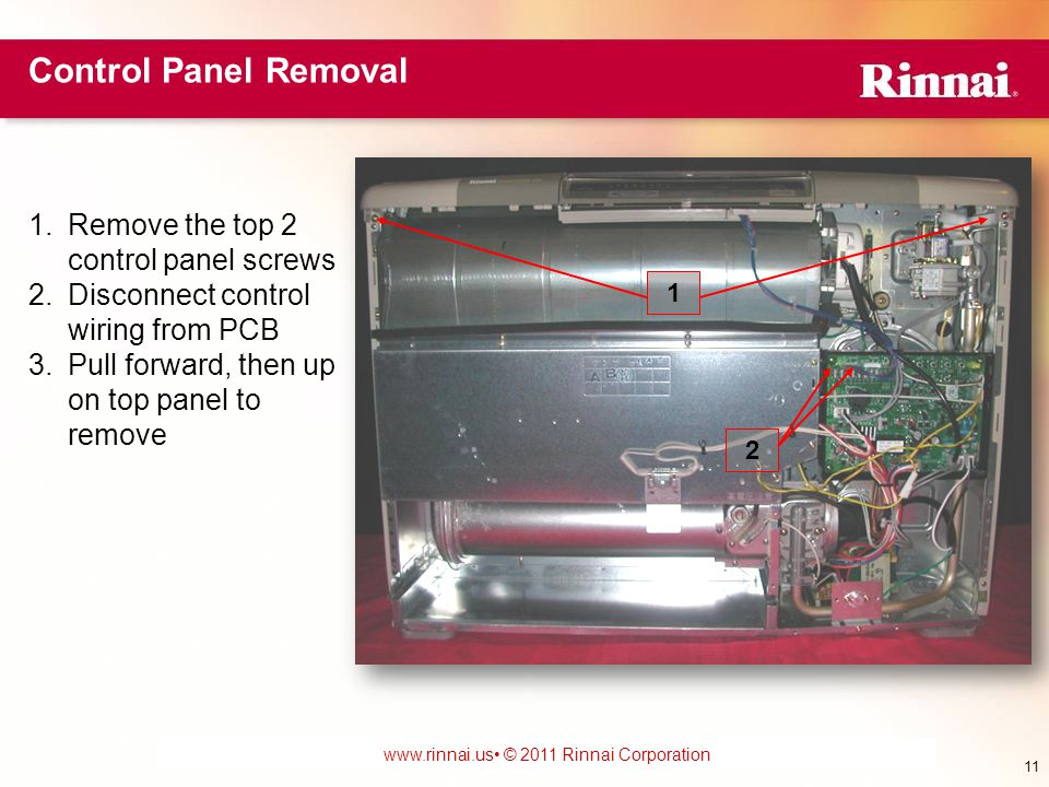 www.foreverhotwater.comwww.foreverhotwater.com www.comfortableheatingsolutions.com © 2007 Rinnai Corporation www.rinnai.us © 2011 Rinnai Corporation 1.Remove the top 2 control panel screws 2.Disconnect control wiring from PCB 3.Pull forward, then up on top panel to remove 1 2 Control Panel Removal 11