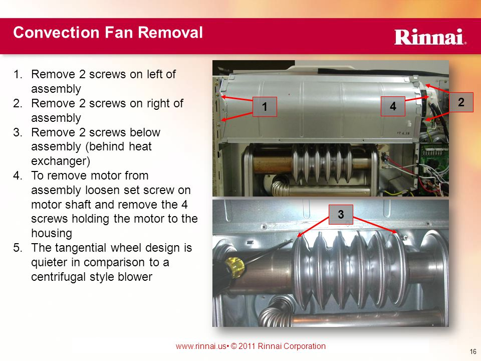 www.foreverhotwater.comwww.foreverhotwater.com www.comfortableheatingsolutions.com © 2007 Rinnai Corporation www.rinnai.us © 2011 Rinnai Corporation Convection Fan Removal 16 1.Remove 2 screws on left of assembly 2.Remove 2 screws on right of assembly 3.Remove 2 screws below assembly (behind heat exchanger) 4.To remove motor from assembly loosen set screw on motor shaft and remove the 4 screws holding the motor to the housing 5.The tangential wheel design is quieter in comparison to a centrifugal style blower 1 2 3 4