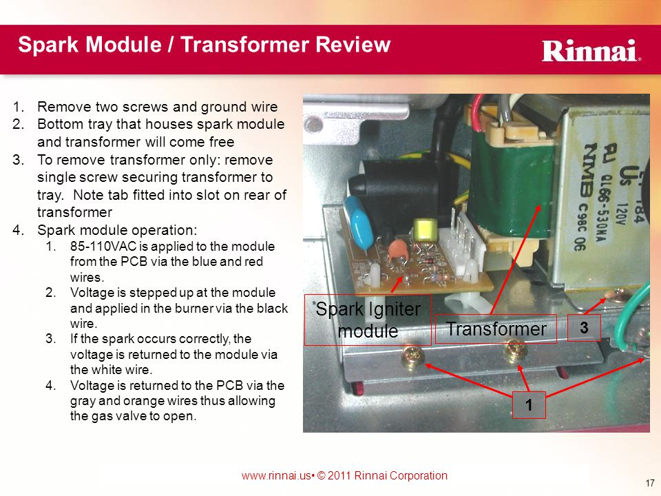 www.foreverhotwater.comwww.foreverhotwater.com www.comfortableheatingsolutions.com © 2007 Rinnai Corporation www.rinnai.us © 2011 Rinnai Corporation Spark Igniter module Transformer 1.Remove two screws and ground wire 2.Bottom tray that houses spark module and transformer will come free 3.To remove transformer only: remove single screw securing transformer to tray.