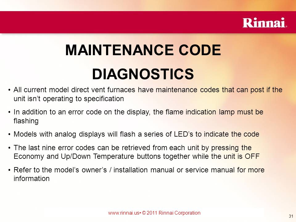 www.foreverhotwater.comwww.foreverhotwater.com www.comfortableheatingsolutions.com © 2007 Rinnai Corporation www.rinnai.us © 2011 Rinnai Corporation MAINTENANCE CODE DIAGNOSTICS All current model direct vent furnaces have maintenance codes that can post if the unit isn't operating to specification In addition to an error code on the display, the flame indication lamp must be flashing Models with analog displays will flash a series of LED's to indicate the code The last nine error codes can be retrieved from each unit by pressing the Economy and Up/Down Temperature buttons together while the unit is OFF Refer to the model's owner's / installation manual or service manual for more information 31