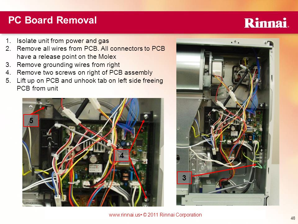 www.foreverhotwater.comwww.foreverhotwater.com www.comfortableheatingsolutions.com © 2007 Rinnai Corporation www.rinnai.us © 2011 Rinnai Corporation PC Board Removal 1.Isolate unit from power and gas 2.Remove all wires from PCB.
