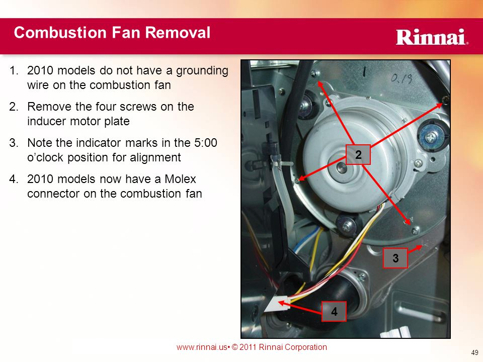 www.foreverhotwater.comwww.foreverhotwater.com www.comfortableheatingsolutions.com © 2007 Rinnai Corporation www.rinnai.us © 2011 Rinnai Corporation 1.2010 models do not have a grounding wire on the combustion fan 2.Remove the four screws on the inducer motor plate 3.Note the indicator marks in the 5:00 o'clock position for alignment 4.2010 models now have a Molex connector on the combustion fan 2 3 49 Combustion Fan Removal 4