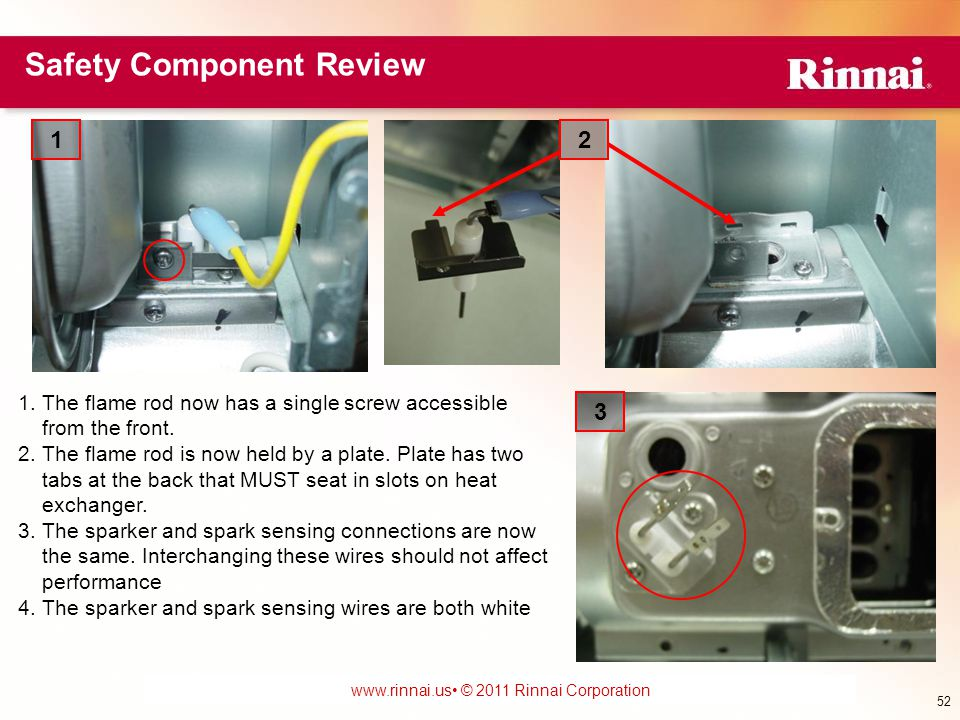 www.foreverhotwater.comwww.foreverhotwater.com www.comfortableheatingsolutions.com © 2007 Rinnai Corporation www.rinnai.us © 2011 Rinnai Corporation 1.The flame rod now has a single screw accessible from the front.